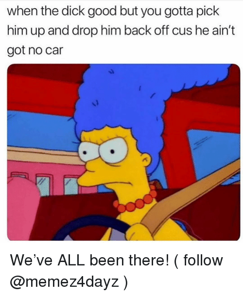 Dick, Good, and Girl Memes: when the dick good but you gotta pick  him up and drop him back off cus he ain't  got no car We've ALL been there! ( follow @memez4dayz )