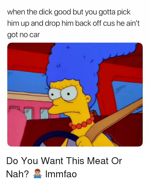 Dick, Good, and Dank Memes: when the dick good but you gotta pick  him up and drop him back off cus he ain't  got no car Do You Want This Meat Or Nah? 🤷🏽♂️ lmmfao
