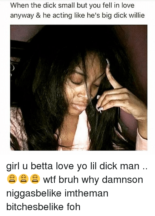 Big Dick, Bruh, and Dicks: When the dick small but you fell in love  anyway & he acting like he's big dick willie girl u betta love yo lil dick man ..😩😩😩 wtf bruh why damnson niggasbelike imtheman bitchesbelike foh