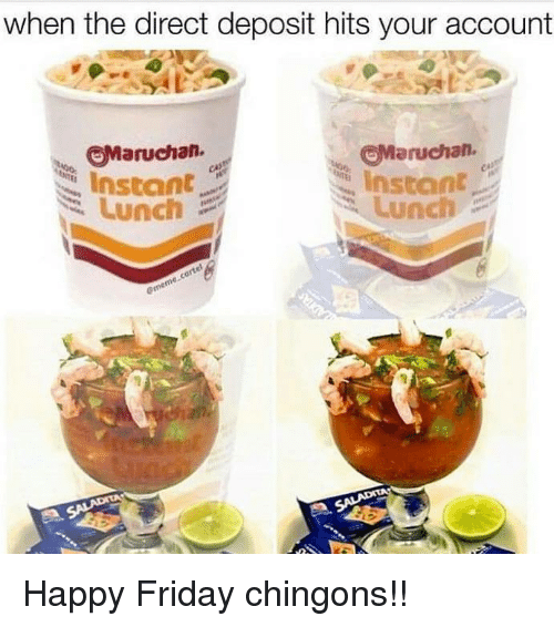 happy friday: when the direct deposit hits your account  Maruchan.  Maruchan.  Instant  Lunch  Instant  Lunch Happy Friday chingons!!