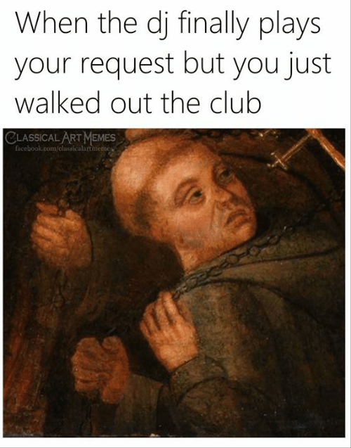 Memes Facebook: When the dj finally plays  your request but you just  walked out the club  CLASSICAL ART MEMES  facebook.com/classicalartmemes