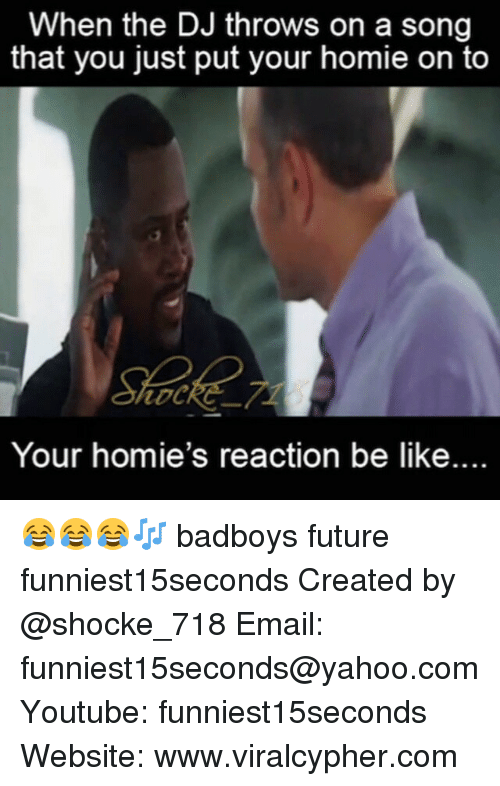 Badboyes: When the DJ throws on a song  that you just put your homie on to  Your homie's reaction be like.. 😂😂😂🎶 badboys future funniest15seconds Created by @shocke_718 Email: funniest15seconds@yahoo.com Youtube: funniest15seconds Website: www.viralcypher.com