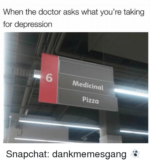Doctor, Memes, and Pizza: When the doctor asks what you're taking  for depression  6  Medicinal  Pizza Snapchat: dankmemesgang 👻