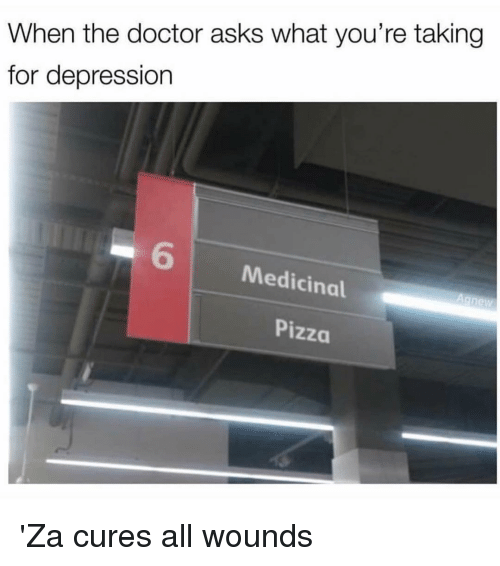 Doctor, Pizza, and Depression: When the doctor asks what you're taking  for depression  6  Medicinal  Pizza 'Za cures all wounds