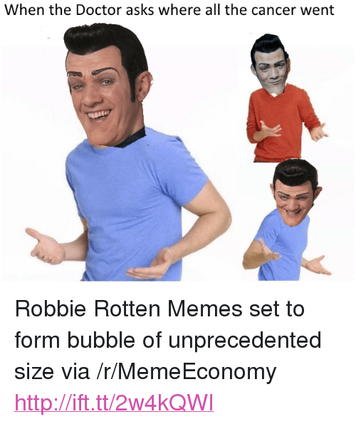 "robbie rotten: When the Doctor asks where all the cancer went <p>Robbie Rotten Memes set to form bubble of unprecedented size via /r/MemeEconomy <a href=""http://ift.tt/2w4kQWI"">http://ift.tt/2w4kQWI</a></p>"