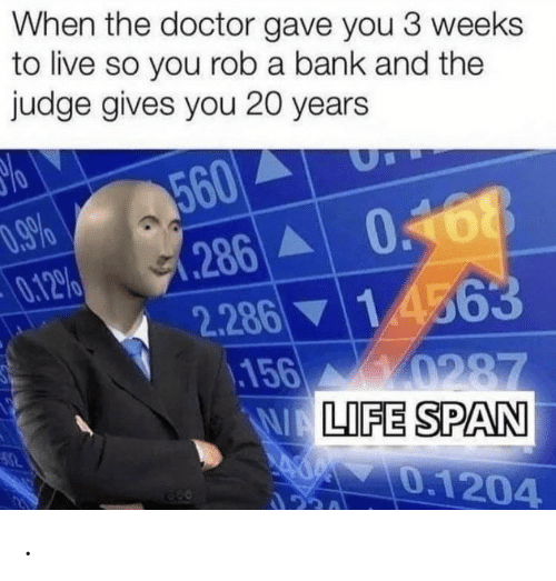 The Doctor: When the doctor gave you 3 weeks  to live so you rob a bank and the  judge gives you 20 years  560  .286 0168  0.12%  1 4563  2.286  156 0287  WALIFE SPAN  0.1204  ২। .