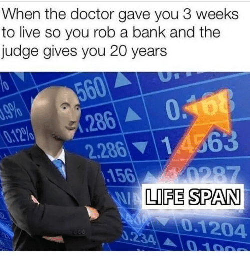 The Doctor: When the doctor gave you 3 weeks  to live so you rob a bank and the  judge gives you 20 years  560  286 068  2.286 14563  156 0287  WALIFE SPAN  .9%  0.12%  0.1204  0.234 0 100