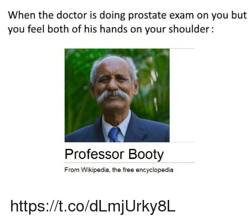 prostate: When the doctor is doing prostate exam on you but  you feel both ot his hands on your shoulder:  Professor Booty  From Wikipedia, the free encyclopedia https://t.co/dLmjUrky8L