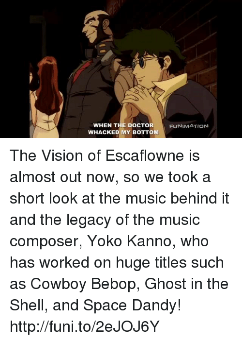 funy: WHEN THE DOCTOR  WHACKED MY BOTTOM  FUNIMATION The Vision of Escaflowne is almost out now, so we took a short look at the music behind it and the legacy of the music composer, Yoko Kanno, who has worked on huge titles such as Cowboy Bebop, Ghost in the Shell, and Space Dandy! http://funi.to/2eJOJ6Y