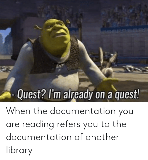 documentation: When the documentation you are reading refers you to the documentation of another library