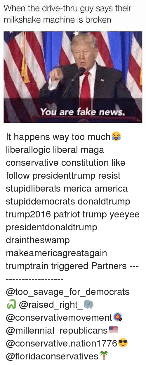 You Are Fake News: When the drive-thru guy says their  milkshake machine is broken  You are fake news. It happens way too much😂 liberallogic liberal maga conservative constitution like follow presidenttrump resist stupidliberals merica america stupiddemocrats donaldtrump trump2016 patriot trump yeeyee presidentdonaldtrump draintheswamp makeamericagreatagain trumptrain triggered Partners --------------------- @too_savage_for_democrats🐍 @raised_right_🐘 @conservativemovement🎯 @millennial_republicans🇺🇸 @conservative.nation1776😎 @floridaconservatives🌴