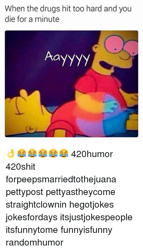 Drugs, Memes, and 🤖: When the drugs hit too hard and you  die for a minute  Aayyyy 👌😂😂😂😂😂 420humor 420shit forpeepsmarriedtothejuana pettypost pettyastheycome straightclownin hegotjokes jokesfordays itsjustjokespeople itsfunnytome funnyisfunny randomhumor