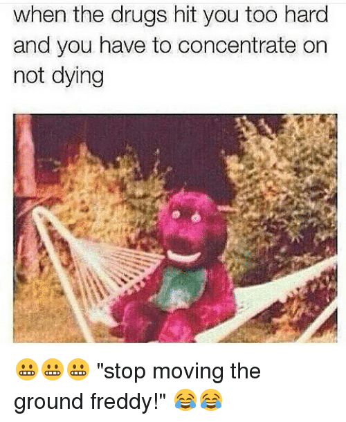 """When The Drugs Hit You Too Hard And You Have To Concentrate On Not Dying: when the drugs hit you too hard  and you have to concentrate on  not dying 😬😬😬 """"stop moving the ground freddy!"""" 😂😂"""