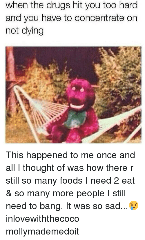 When The Drugs Hit You Too Hard And You Have To Concentrate On Not Dying: when the drugs hit you too hard  and you have to concentrate on  not dying This happened to me once and all I thought of was how there r still so many foods I need 2 eat & so many more people I still need to bang. It was so sad...😢 inlovewiththecoco mollymademedoit