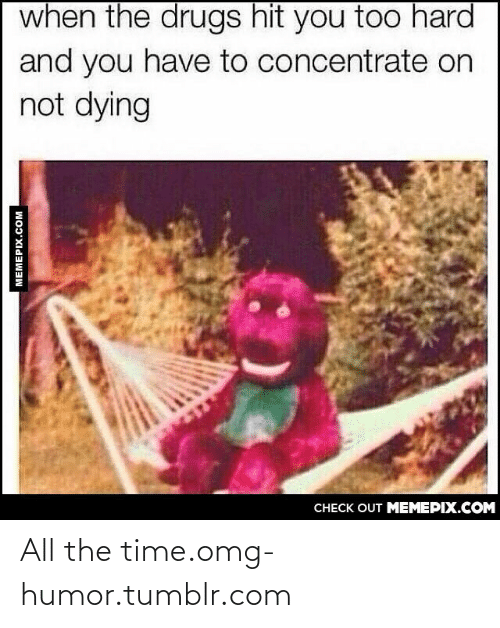 When The Drugs Hit You Too Hard And You Have To Concentrate On Not Dying: when the drugs hit you too hard  and you have to concentrate on  not dying  CHECK OUT MEMEPIX.COM  MEMEPIX.COM All the time.omg-humor.tumblr.com