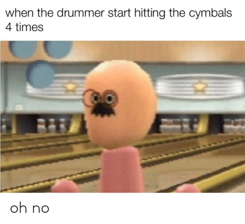 cymbals: when the drummer start hitting the cymbals  4 times oh no