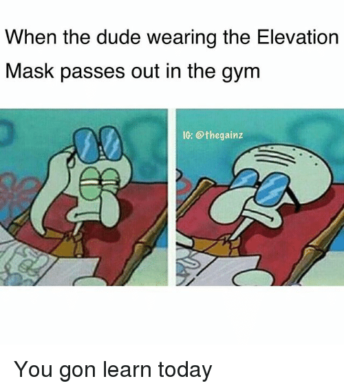 Dude, Gym, and Memes: When the dude wearing the Elevation  Mask passes out in the gym  IG. the gainz You gon learn today