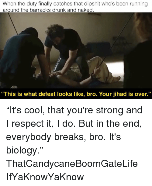 "Drunk, Memes, and Respect: When the duty finally catches that dipshit who's been running  around the barracks drunk and naked  ""This is what defeat looks like, bro. Your jihad is over."" ""It's cool, that you're strong and I respect it, I do. But in the end, everybody breaks, bro. It's biology."" ThatCandycaneBoomGateLife IfYaKnowYaKnow"