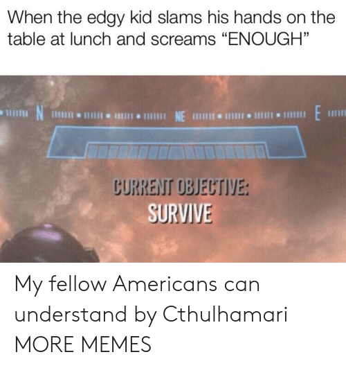 "objective: When the edgy kid slams his hands on the  table at lunch and screams ""ENOUGH""  N  1 NE 111 I 1  CURRENT OBJECTIVE:  SURVIVE My fellow Americans can understand by Cthulhamari MORE MEMES"