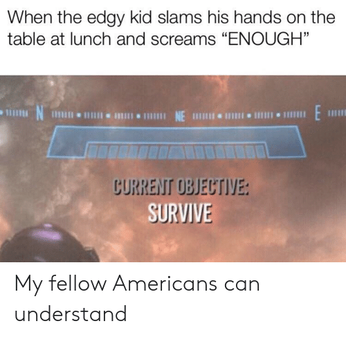"Edgy: When the edgy kid slams his hands on the  table at lunch and screams ""ENOUGH""  N  1 NE 111 I 1  CURRENT OBJECTIVE:  SURVIVE My fellow Americans can understand"