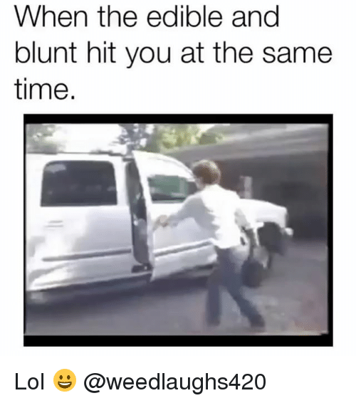 Lol, Memes, and Time: When the edible and  blunt hit you at the same  time. Lol 😀 @weedlaughs420