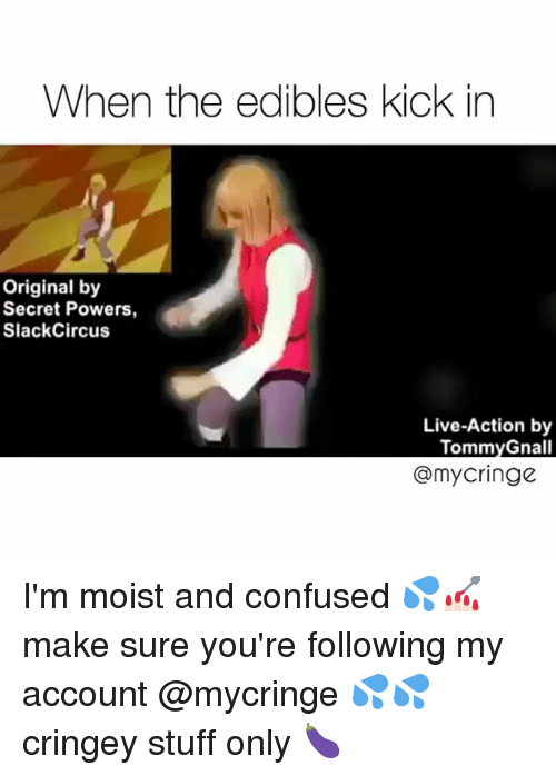 Im Moist: When the edibles kick in  Original by  Secret Powers  SlackCircus  Live-Action by  Tommy Gnall  @my cringe I'm moist and confused 💦💅🏻 make sure you're following my account @mycringe 💦💦 cringey stuff only 🍆