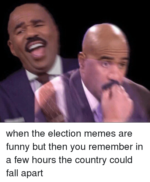 Election Memes: when the election memes are funny but then you remember in a few hours the country could fall apart