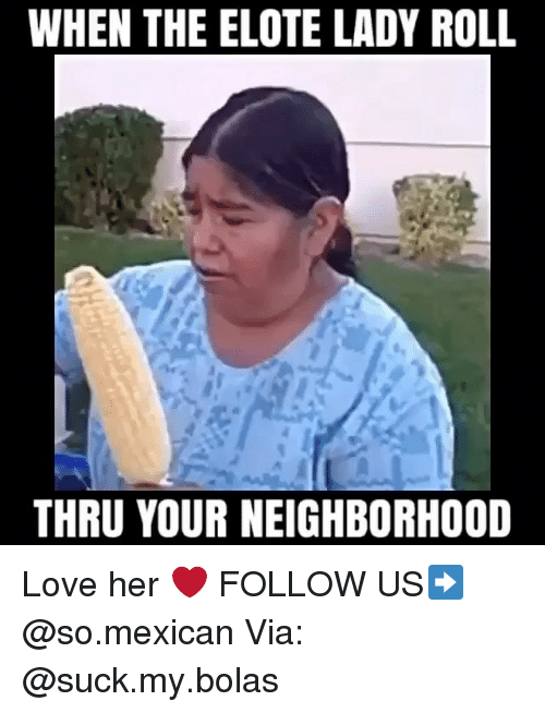 Love, Memes, and Mexican: WHEN THE ELOTE LADY ROLL  THRU YOUR NEIGHBORHOOD Love her ❤ FOLLOW US➡️ @so.mexican Via: @suck.my.bolas