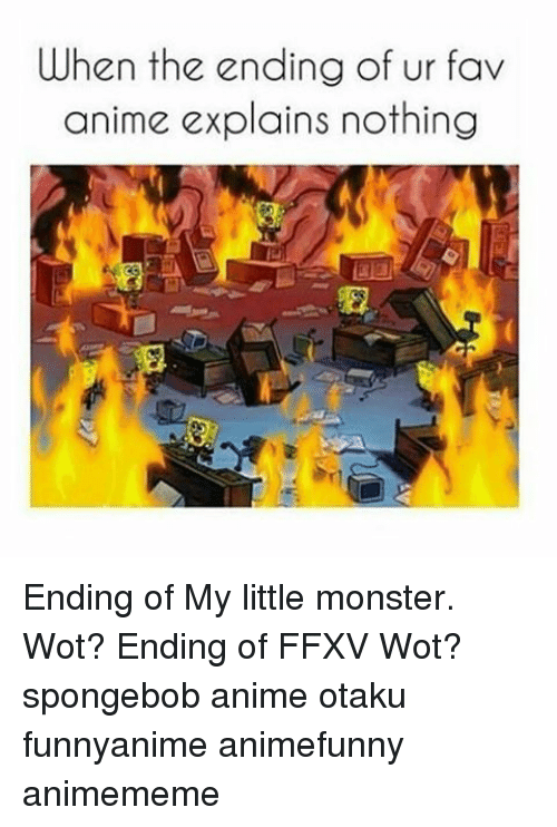 Memes, 🤖, and Wot: When the ending of ur fav  anime explains nothing Ending of My little monster. Wot? Ending of FFXV Wot? spongebob anime otaku funnyanime animefunny animememe
