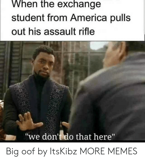 "assault rifle: When the exchange  student from America pulls  out his assault rifle  ""we don't do that here"" Big oof by ItsKibz MORE MEMES"