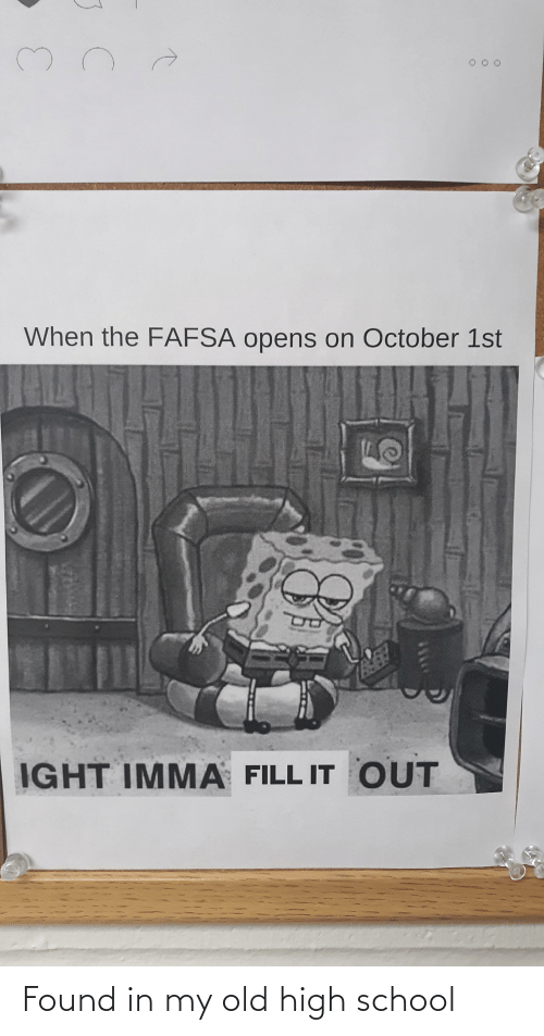 FAFSA: When the FAFSA opens on October 1st  IGHT IMMA FILL IT OUT Found in my old high school