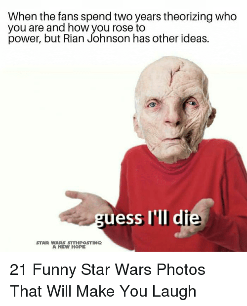 A New Hope: When the fans spend two years theorizing who  you are and how you rose to  power, but Rian Johnson has other ideas.  uess I'lI di  STAR WARS SITHPOSTING  A NEW HOPE 21 Funny Star Wars Photos That Will Make You Laugh
