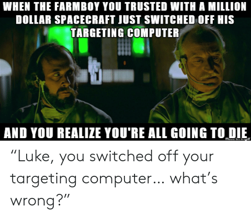 """Trusted: WHEN THE FARMBOY YOU TRUSTED WITH A MILLION  DOLLAR SPACECRAFT JUST SWITCHED OFF HIS  TARGETING COMPUTER  AND YOU REALIZE YOU'RE ALL GOING TO DIE """"Luke, you switched off your targeting computer… what's wrong?"""""""