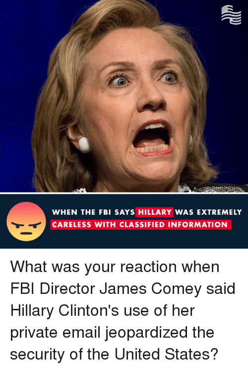 Fbi, Hillary Clinton, and Email: WHEN THE FBI SAYS HILLARY WAS EXTREMELY  CARELESS WITH CLASSIFIED INFORMATION What was your reaction when FBI Director James Comey said Hillary Clinton's use of her private email jeopardized the security of the United States?