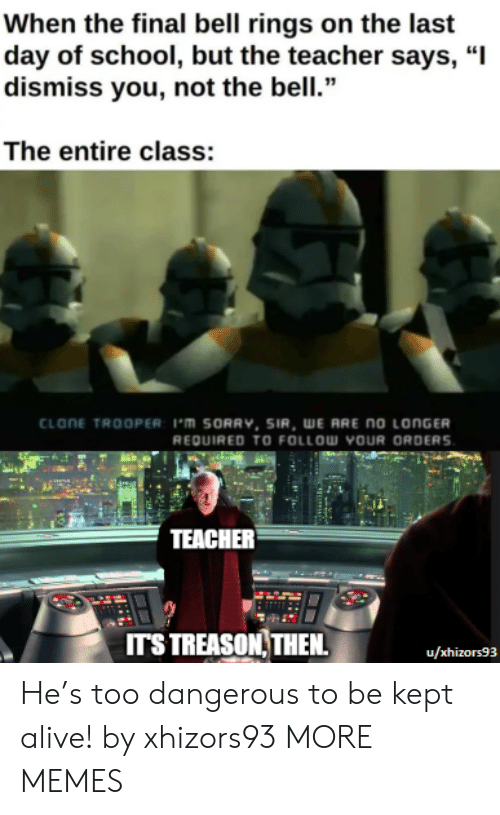 "rings: When the final bell rings on the last  day of school, but the teacher says, ""I  dismiss you, not the bell.""  The entire class:  CLONE TROOPER: 1'm SORRV, SIR, WE ARE no LONGER  REQUIRED TO FOLLOW YOUR ORDERS  TEACHER  ITS TREASON THEN  u/xhizors93 He's too dangerous to be kept alive! by xhizors93 MORE MEMES"