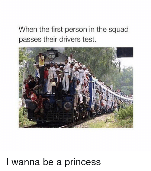 Driver's Test: When the first person in the squad  passes their drivers test. I wanna be a princess