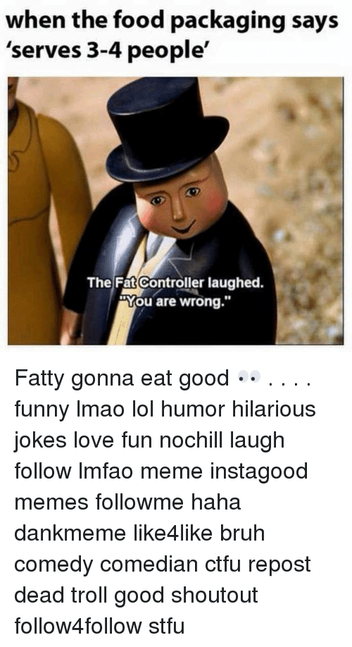 "Bruh, Ctfu, and Food: when the food packaging says  'serves 3-4 people'  The Fat Controller laughed.  ""You are wrong."" Fatty gonna eat good 👀 . . . . funny lmao lol humor hilarious jokes love fun nochill laugh follow lmfao meme instagood memes followme haha dankmeme like4like bruh comedy comedian ctfu repost dead troll good shoutout follow4follow stfu"