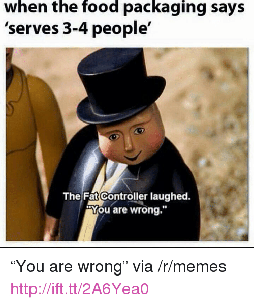 """The Fat Controller: when the food packaging says  'serves 3-4 people'  The Fat Controller laughed.  """"You are wrong."""" <p>&ldquo;You are wrong&rdquo; via /r/memes <a href=""""http://ift.tt/2A6Yea0"""">http://ift.tt/2A6Yea0</a></p>"""