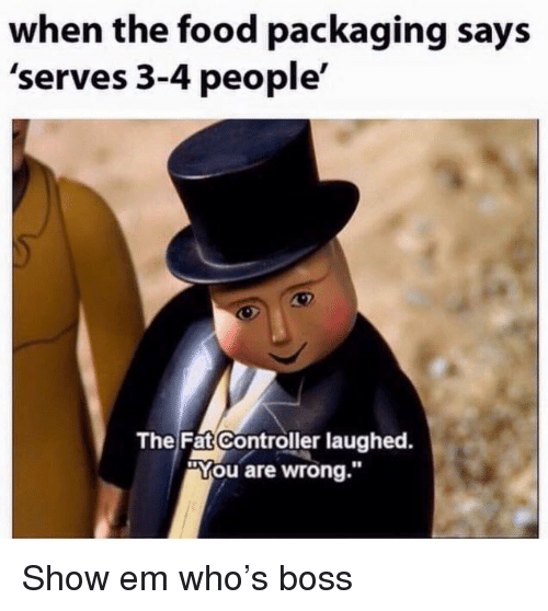 """The Fat Controller: when the food packaging says  'serves 3-4 people'  The Fat Controller laughed.  """"You are wrong."""" Show em who's boss"""