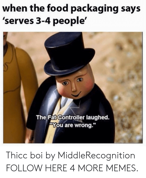 """The Fat Controller: when the food packaging says  'serves 3-4 people'  The Fat Controller laughed.  """"You are wrong.""""  10 Thicc boi by MiddleRecognition FOLLOW HERE 4 MORE MEMES."""