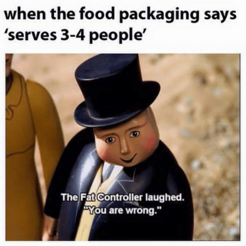 "controller: when the food packaging says  'serves 3-4 people'  The Fat Controller laughed.  ""You are wrong."""
