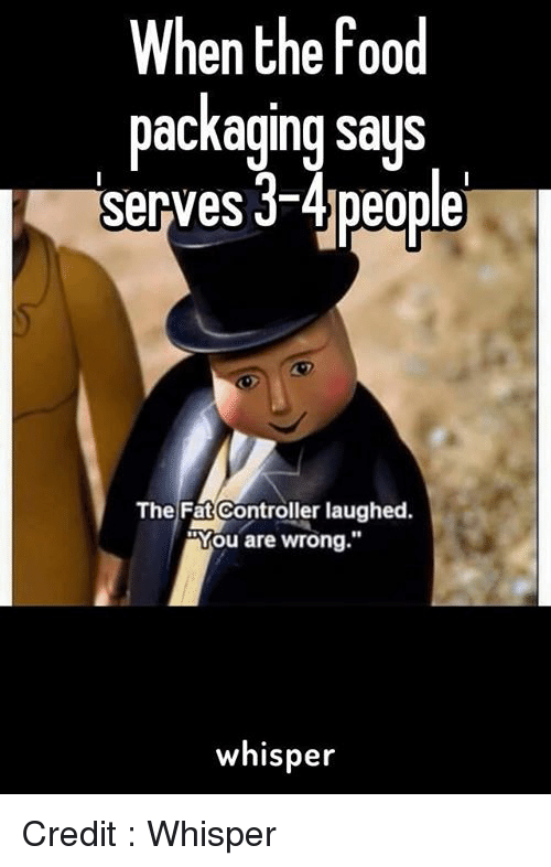 """The Fat Controller: When the food  packaging says  serves 3-4 people  The Fat Controller laughed.  RYou are wrong.""""  whisper Credit : Whisper"""