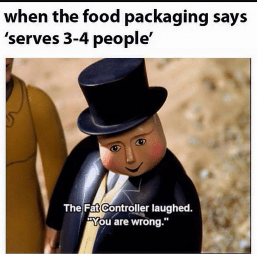 "Food, Fat, and You: when the food packaging says  'serves 3-4 people'  The|Fat(Controller laughed.  ""You are wrong.""  10"