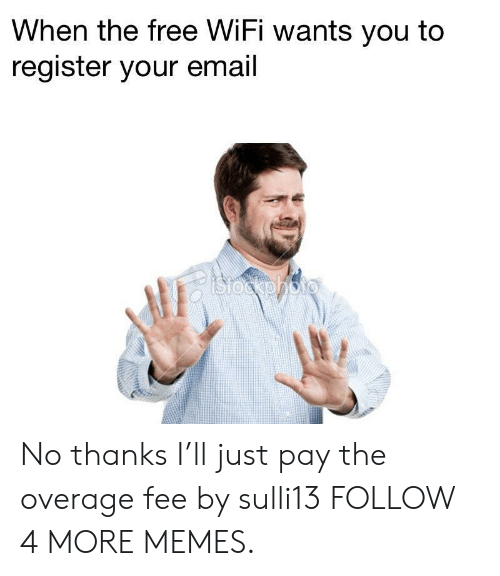 Free Wifi: When the free WiFi wants you to  register your email  stocphoto No thanks I'll just pay the overage fee by sulli13 FOLLOW 4 MORE MEMES.