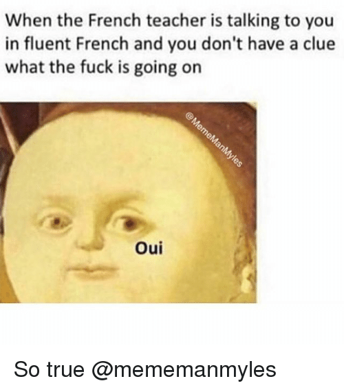 Memes, Teacher, and True: When the French teacher is talking to you  in fluent French and you don't have a clue  what the fuck is going on  Oui So true @mememanmyles