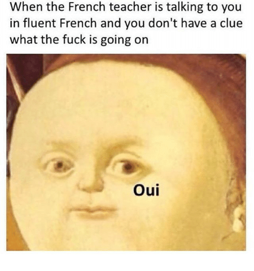 Teacher, Fuck, and French: When the French teacher is talking to you  in fluent French and you don't have a clue  what the fuck is going on  Oui