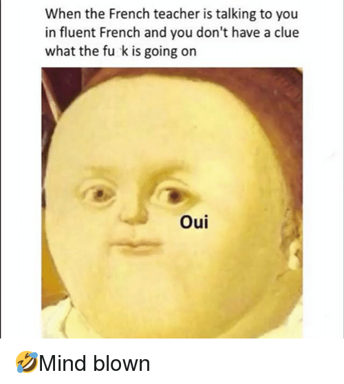 Memes, Teacher, and French: When the French teacher is talking to you  in fluent French and you don't have a clue  what the fu k is going on  Oui 🤣Mind blown
