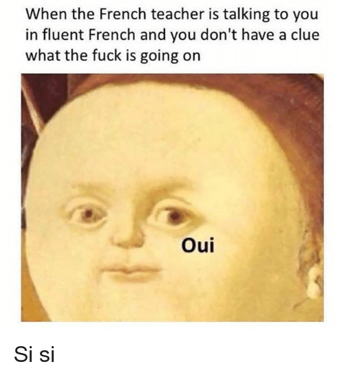 Teacher, Fuck, and Classical Art: When the French teacher is talking to you  in fluent French and you don't have a clue  what the fuck is going on  Oui Si si