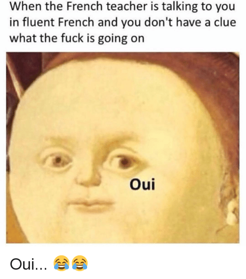 Memes, Teacher, and Fuck: When the French teacher is talking to you  in fluent French and you don't have a clue  what the fuck is going on  Oui Oui... 😂😂