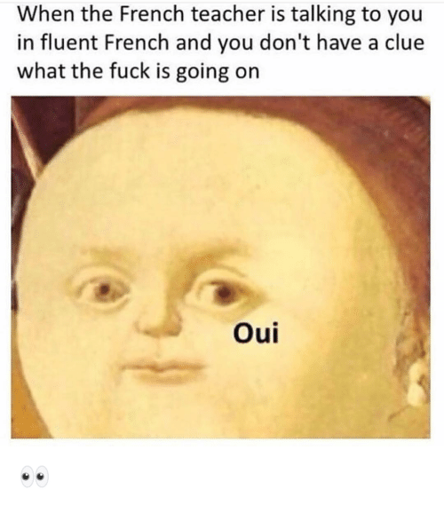 Funny, Teacher, and Fuck: When the French teacher is talking to you  in fluent French and you don't have a clue  what the fuck is going on  Oui 👀